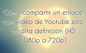 Cómo compartir un enlace con vídeo de Youtube solo en alta definición (HD 1080p o 720p)