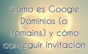 Cómo es Google Dominios (o Domains) y cómo conseguir invitación