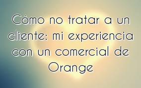 Cómo no tratar a un cliente: mi experiencia con un comercial de Orange