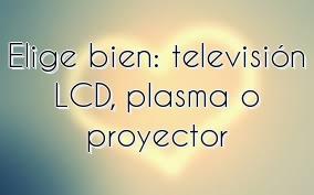 Elige bien: televisión LCD, plasma o proyector