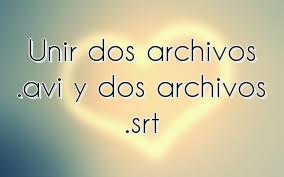 Unir dos archivos .avi y dos archivos .srt